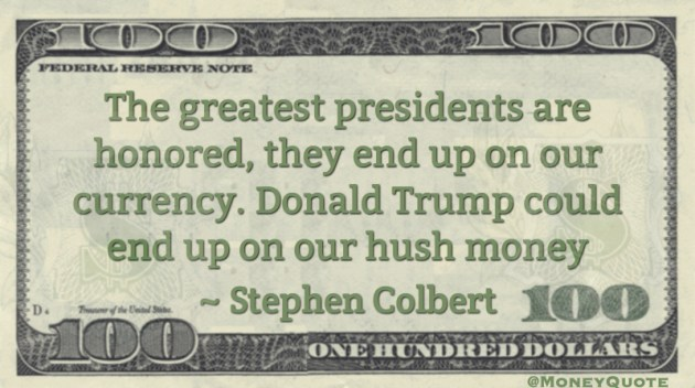 The greatest presidents are honored, they end up on our currency. Donald Trump could end up on our hush money Quote