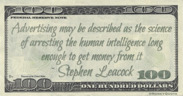 Advertising may be described as the science of arresting the human intelligence long enough to get money from it Quote