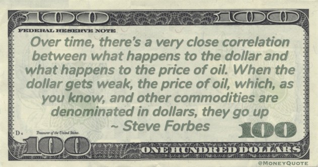 Over time, there's a very close correlation between what happens to the dollar and what happens to the price of oil. When the dollar gets weak, the price of oil, which, as you know, and other #commodities are denominated in dollars, they go up Quote