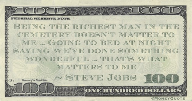 Being the richest man in the cemetery doesn't matter to me … Going to bed at night saying we've done something wonderful … that's what matters to me Quote