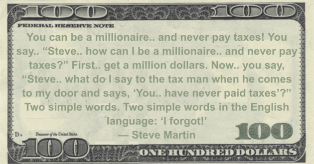 You can be a millionaire.. and never pay taxes! You say.. 'Steve.. how can I be a millionaire.. and never pay taxes?' First.. get a million dollars Quote