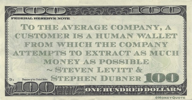 Steven Levitt & Stephen Dubner To the average company, a customer is a human wallet from which the company attempts to extract as much money as possible quote