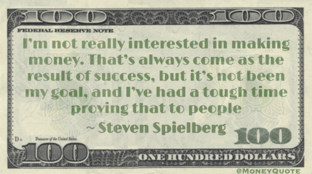 I'm not really interested in making money. That's always come as the result of success, but it's not been my goal, and I've had a tough time proving that to people Quote