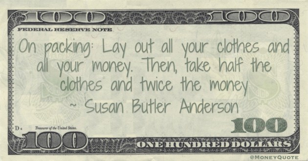 On packing: Lay out all your clothes and all your money. Then, take half the clothes and twice the money Quote