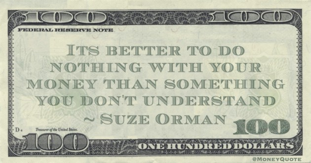 Its better to do nothing with your money than something you don't understand Quote