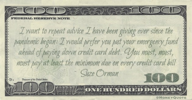 emergency fund ahead of paying down credit card debt. You must, must, must pay at least the minimum due on every credit card bill Quote