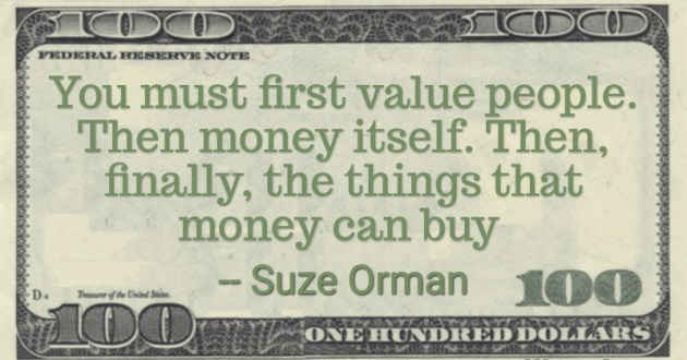 You must first value people. Then money itself. Then, finally, the things that money can buy Quote