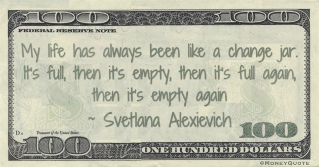 My life has always been like a change jar. It's full, then it's empty, then it's full again, then it's empty again Quote