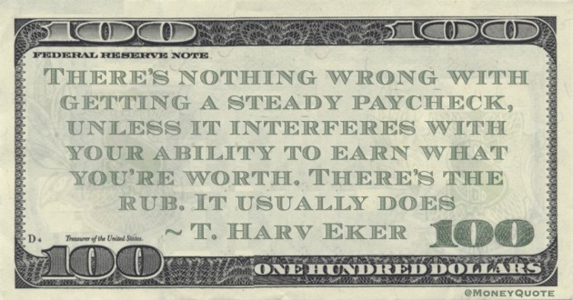 T. Harv Eker There's nothing wrong with getting a steady paycheck, unless it interferes with your ability to earn what you're worth  quote