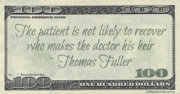 The patient is not likely to recover who makes the doctor his heir Quote