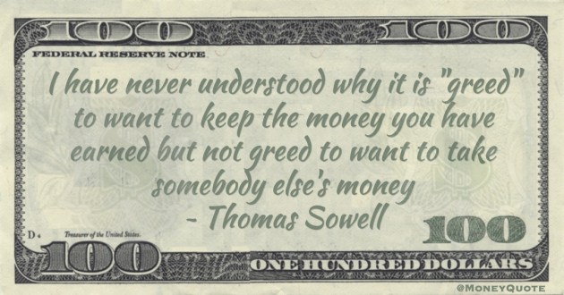 Thomas Sowell I have never understood why it is 'greed' to want to keep the money you have earned but not greed to want to take somebody else's money quote
