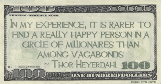 In my experience, it is rarer to find a really happy person in a circle of millionaires than among vagabonds Quote