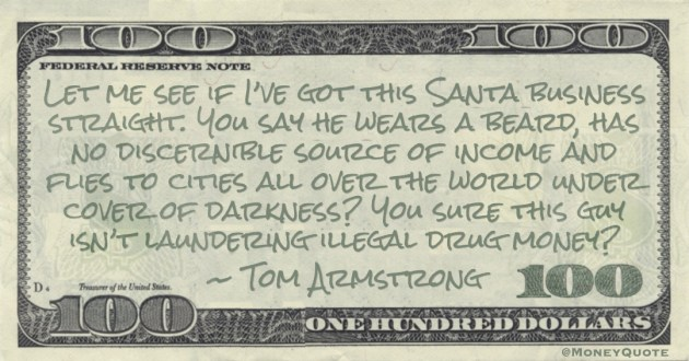 Let me see if I've got this Santa business straight. You say he wears a beard, has no discernible source of income and flies to cities all over the world under cover of darkness? You sure this guy isn't laundering illegal drug money? Quote