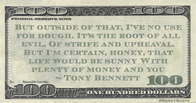 I've no use for dough. It's the root of all evil, Of strife and upheaval. But I'm certain, honey, that life would be sunny With plenty of money and you Quote