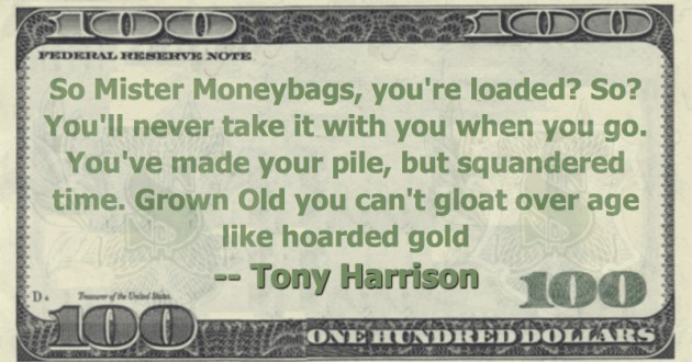 So Mister Moneybags, you're loaded? So? You'll never take it with you when you go. You've made your pile, but squandered time. Grown Old you can't gloat over age like hoarded gold Quote