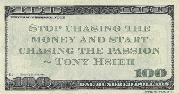 Stop chasing the money and start chasing the passion Quote