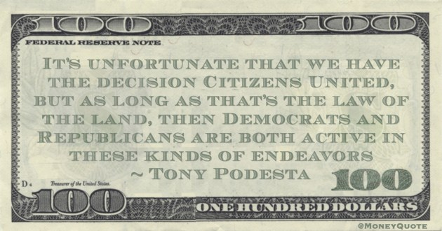 Tony Podesta It's unfortunate that we have the decision Citizens United, but as long as that's the law of the land, then Democrats and Republicans are both active in these kinds of endeavors quote