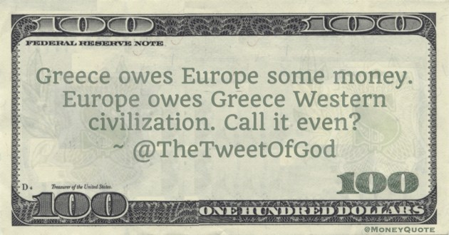 Greece owes Europe some money. Europe owes Greece Western civilization. Call it even? Quote