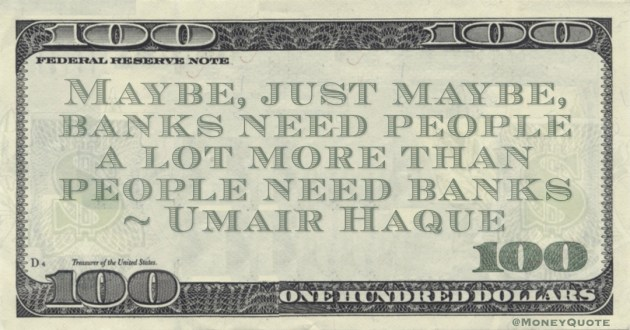 Maybe, just maybe, banks need people a lot more than people need banks Quote
