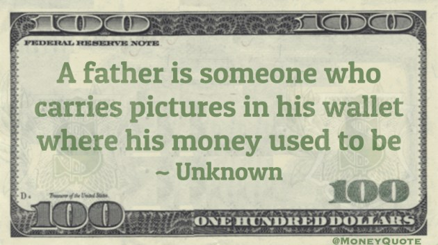 Father carries pictures in his wallet where his money used to be Quote