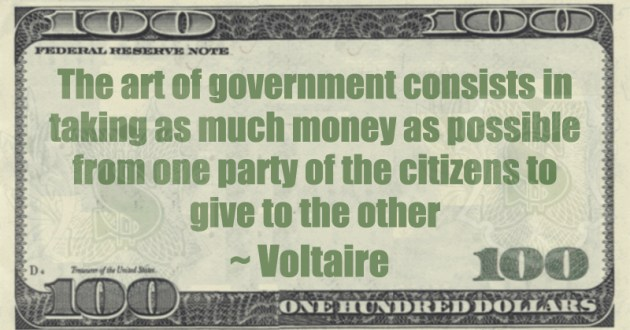 In general, the art of government consists of taking as much money as possible from one class of citizens to give to another Quote