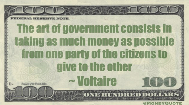 the art of government consists in taking as much money as possible from one party of the citizens to give to the other Quote