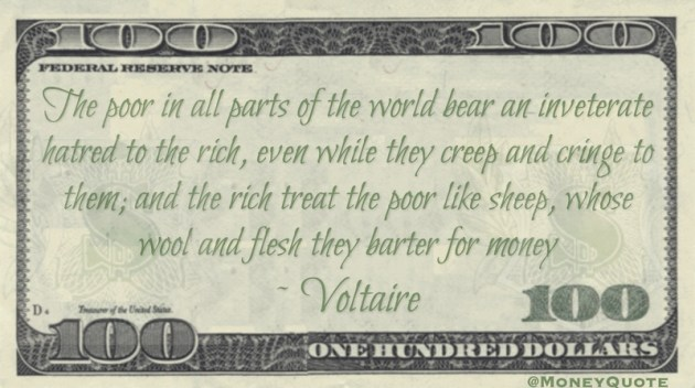 The poor bear an inveterate hatred to the rich the rich treat the poor like sheep, whose wool and flesh they barter for money Quote