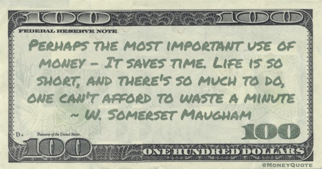Perhaps the most important use of money - It saves time. Life is so short, and there's so much to do, one can't afford to waste a minute Quote