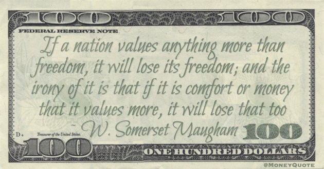 If a nation values anything more than freedom, it will lose its freedom; and the irony of it is that if it is comfort or money that it values more, it will lose that too Quote