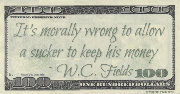 It's morally wrong to allow a sucker to keep his money Quote