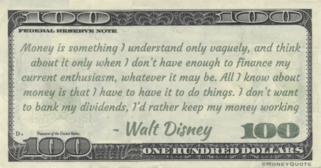 Money is something I understand only vaguely, and think about it only when I don't have enough to finance my current enthusiasm, whatever it may be. All I know about money is that I have to have it to do things. I don't want to bank my dividends, I'd rather keep my money working Quote