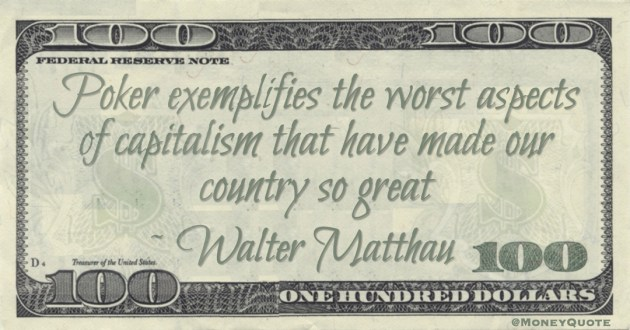 Poker exemplifies the worst aspects of capitalism that have made our country so great Quote