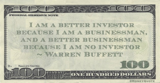 I am a better investor because I am a businessman, and a better businessman because I am no investor Quote