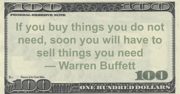 If you buy things you do not need, soon you will have to sell things you need Quote