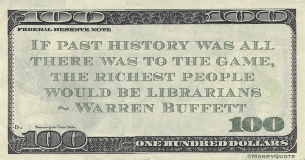 If past history was all there was to the game, the richest people would be librarians Quote