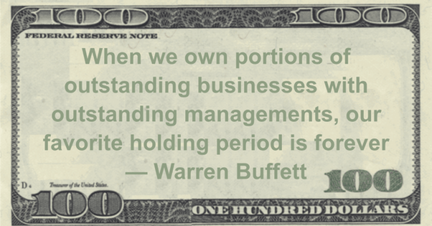 When we own portions of outstanding businesses with outstanding managements, our favorite holding period is forever Quote