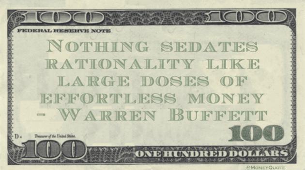 Nothing sedates rationality like large doses of effortless money Quote