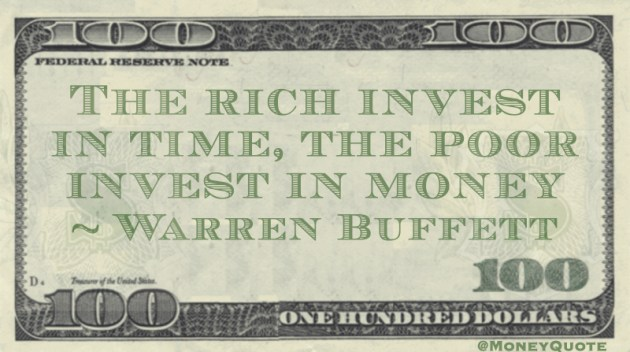 The rich invest in time, the poor invest in money Quote
