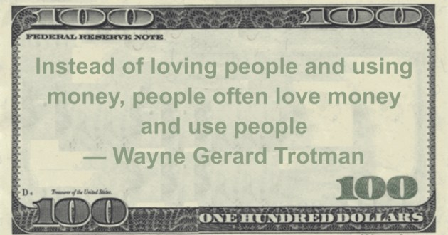 Instead of loving people and using money, people often love money and use people Quote