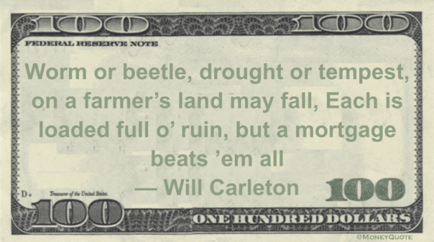 Worm or beetle, drought or tempest, on a farmer's land may fall. A mortgage beats them all Quote