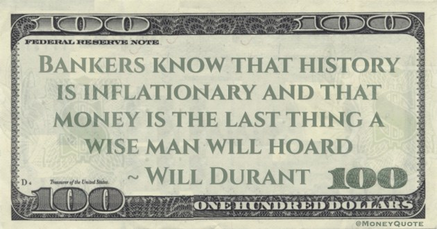 Bankers know that history is inflationary and that money is the last thing a wise man will hoard Quote