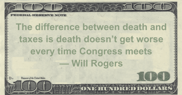 The difference between death and taxes is death doesn't get worse every time Congress meets Quote