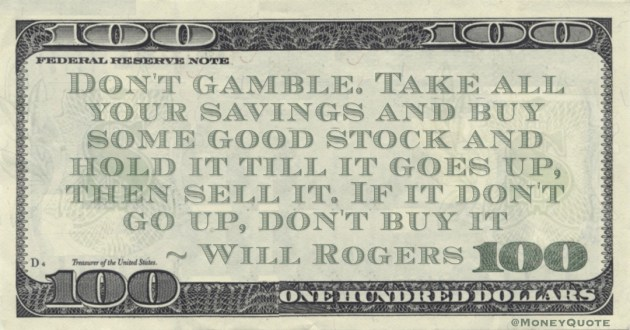Don't gamble. Take all your savings and buy some good stock and hold it till it goes up, then sell it. If it don't go up, don't buy it Quote