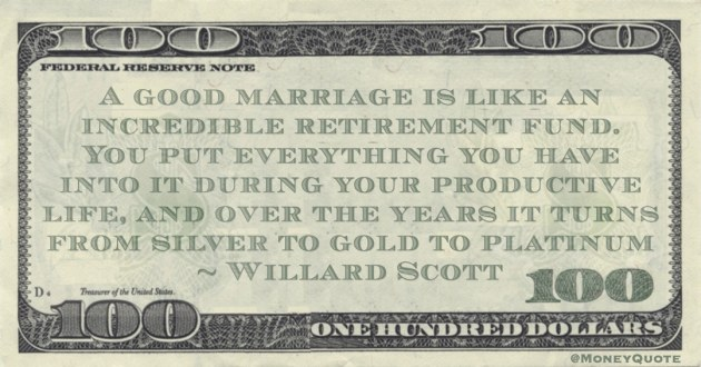 retirement fund. You put everything you have into it during your productive life, and over the years it turns from silver to gold to platinum Quote