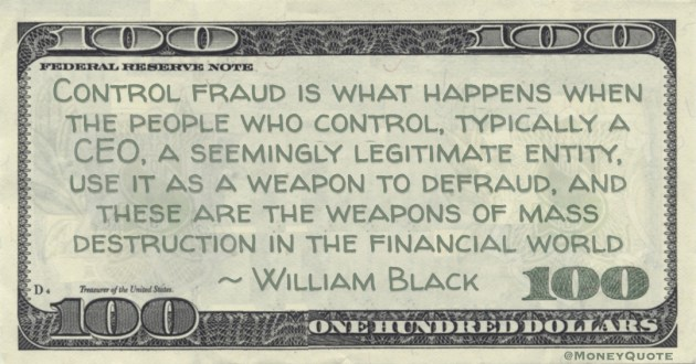William Black Control fraud is what happens when the people who control, typically a CEO, a seemingly legitimate entity, use it as a weapon to defraud, and these are the weapons of mass destruction in the financial world quote