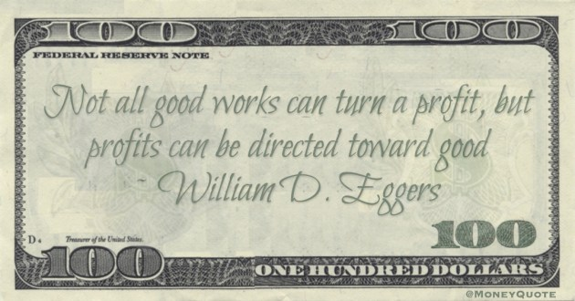 William D. Eggers Not all good works can turn a profit, but profits can be directed toward good quote