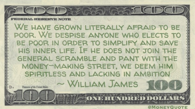 We have grown literally afraid to be poor. We despise anyone who elects to be poor in order to simplify and save his inner life, we deem him spiritless and lacking in ambition Quote