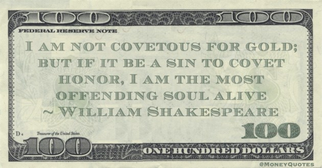 I am not covetous for gold; but if it be a sin to covet honor, I am the most offending soul alive Quote