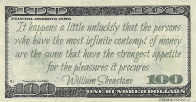 It happens a little unluckily that the persons who have the most infinite contempt of money are the same that have the strongest appetite for the pleasures it procures Quote