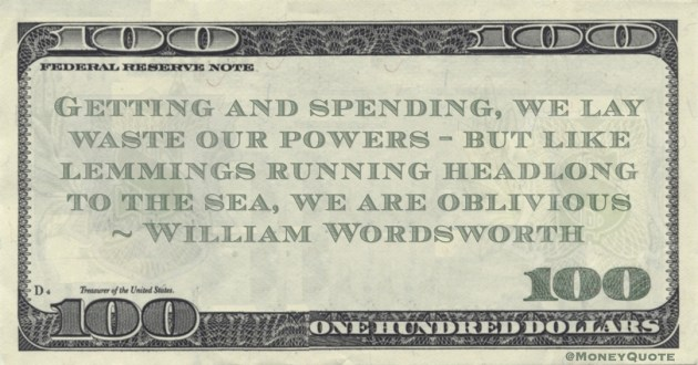 Getting and spending, we lay waste our powers ~ but like lemmings running headlong to the sea, we are oblivious Quote